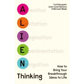 Alien Thinking : How to Bring Your Breakthrough Ideas to Life