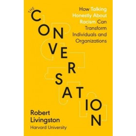 The Conversation : How Talking Honestly About Racism Can Transform Individuals and Organizations