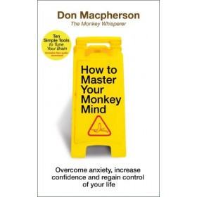 How to Master Your Monkey Mind : Overcome anxiety, increase confidence and regain control of your life