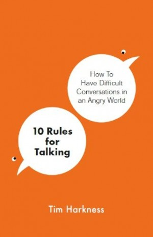 10 Rules for Talking : How To Have Difficult Conversations in an Angry World