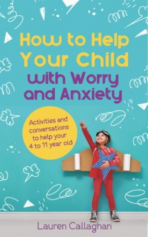 How to Help Your Child with Worry and Anxiety