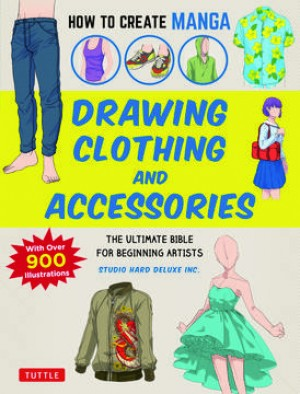 How to Create Manga: Drawing Clothing and Accessories : The Ultimate Bible for Beginning Artists (With Over 900 Illustrations)