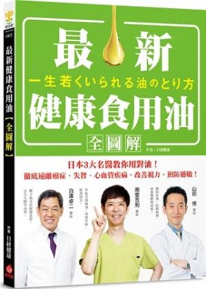 最新健康食用油全圖解:日本3大名醫教你用對油,徹底遠離癌症、失智、心血管疾病,改善視力、預防過敏!