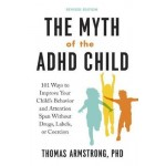 The Myth of the ADHD Child: 101 Ways to Improve Your Child's Behavior and Attention Span without Drugs, Labels, or Coercion
