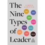 The Nine Types of Leader : How the Leaders of Tomorrow Can Learn from The Leaders of Today