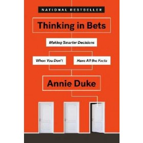 THINKING IN BETS: MAKING SMARTER DECISIO