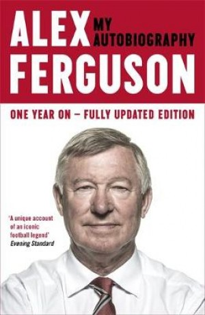 ALEX FERGUSON My Autobiography: The life story of Manchester United's iconic manager